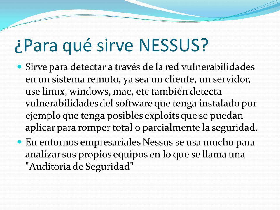 ¿Para qué sirve NESSUS? Sirve para detectar a través de la red vulnerabilidades en un sistema remoto, ya sea un cliente, un servidor, use linux, windo