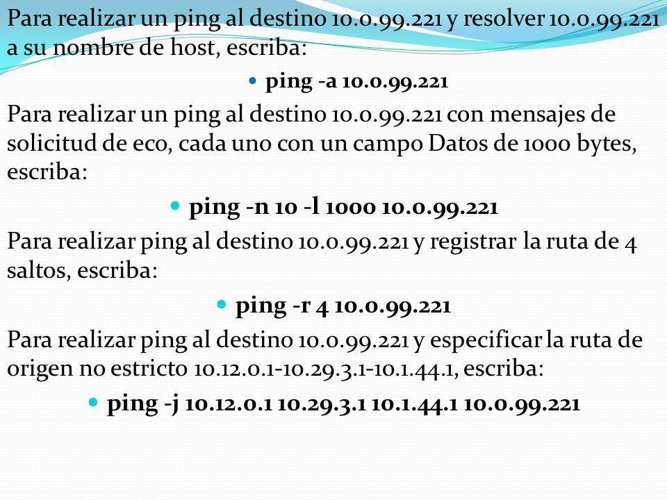 Para realizar un ping al destino 10.0.99.221 y resolver 10.0.99.221 a su nombre de host, escriba: ping -a 10.0.99.221 Para realizar un ping al destino