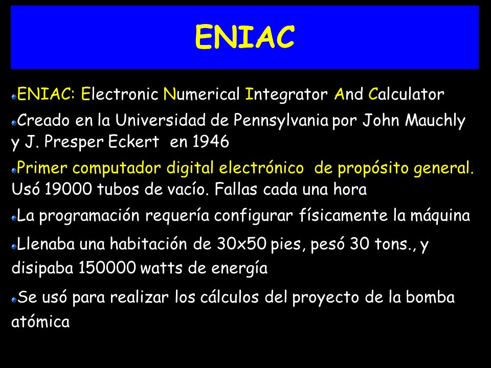 ENIAC ENIAC: Electronic Numerical Integrator And Calculator Creado en la Universidad de Pennsylvania por John Mauchly y J. Presper Eckert en 1946 Prim