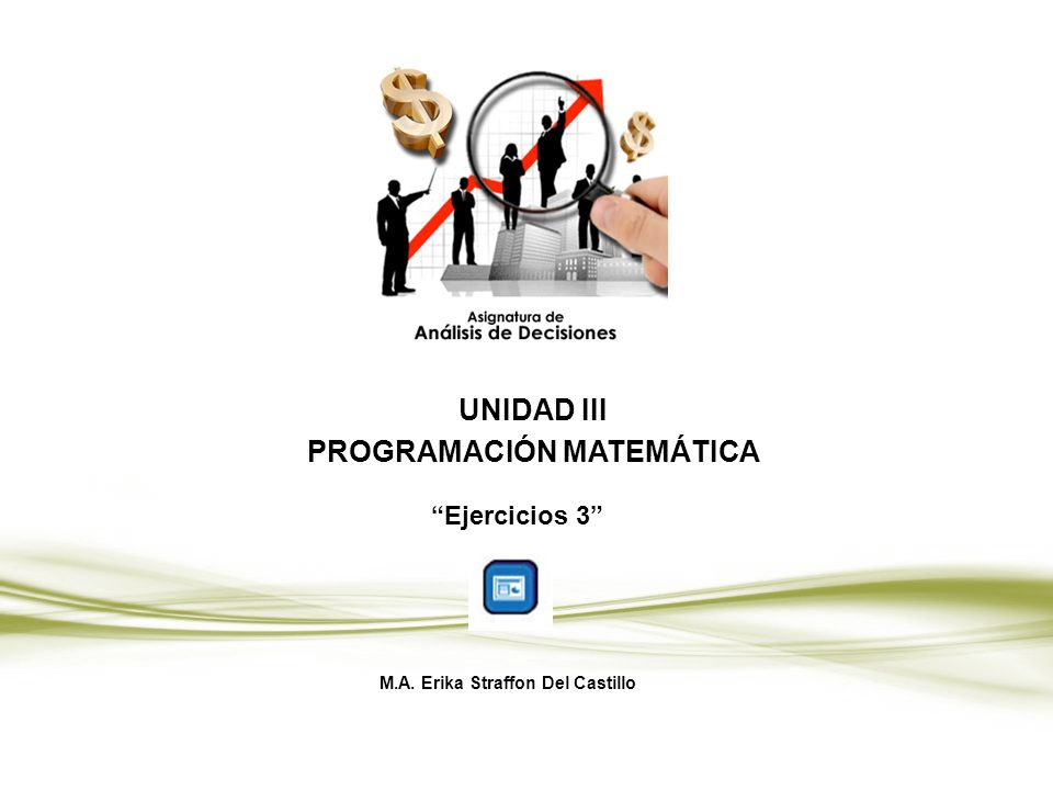 UNIDAD III PROGRAMACIÓN MATEMÁTICA Ejercicios 3 M.A. Erika Straffon Del Castillo