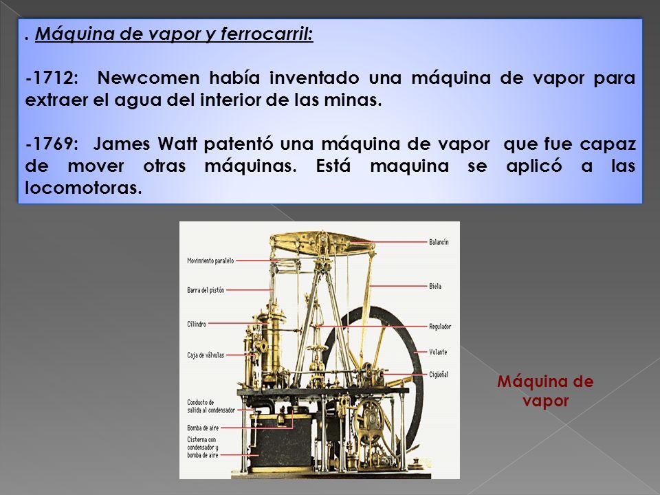 . Máquina de vapor y ferrocarril: -1712: Newcomen había inventado una máquina de vapor para extraer el agua del interior de las minas. -1769: James Wa