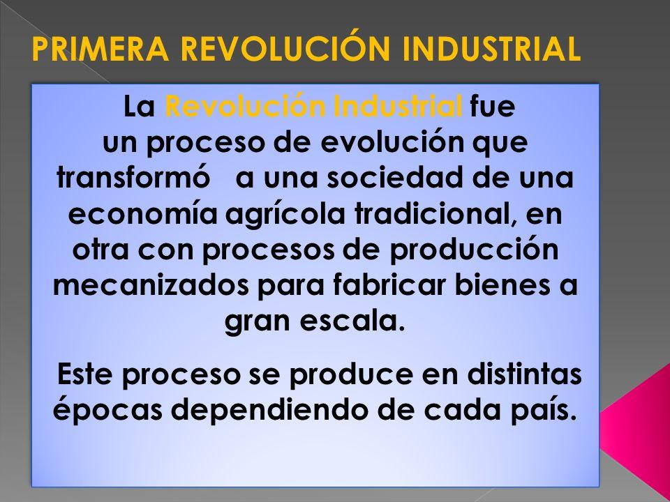 PRIMERA REVOLUCIÓN INDUSTRIAL La Revolución Industrial fue un proceso de evolución que transformó a una sociedad de una economía agrícola tradicional,