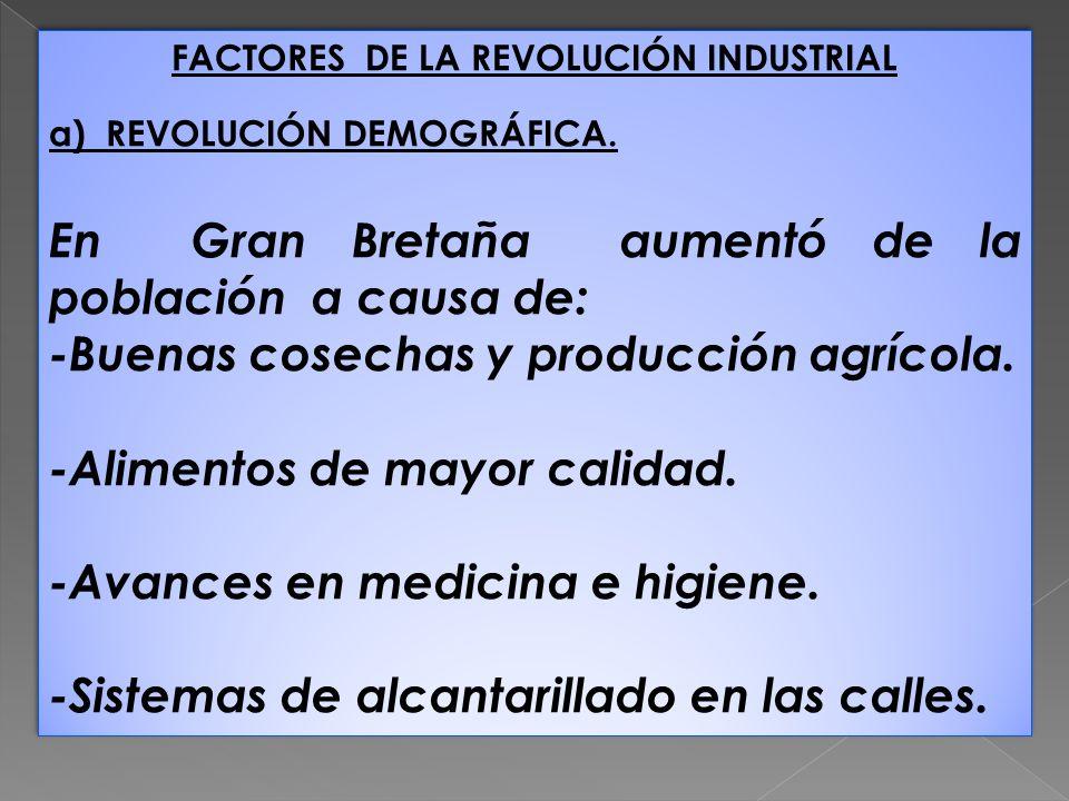 FACTORES DE LA REVOLUCIÓN INDUSTRIAL a) REVOLUCIÓN DEMOGRÁFICA. En Gran Bretaña aumentó de la población a causa de: -Buenas cosechas y producción agrí
