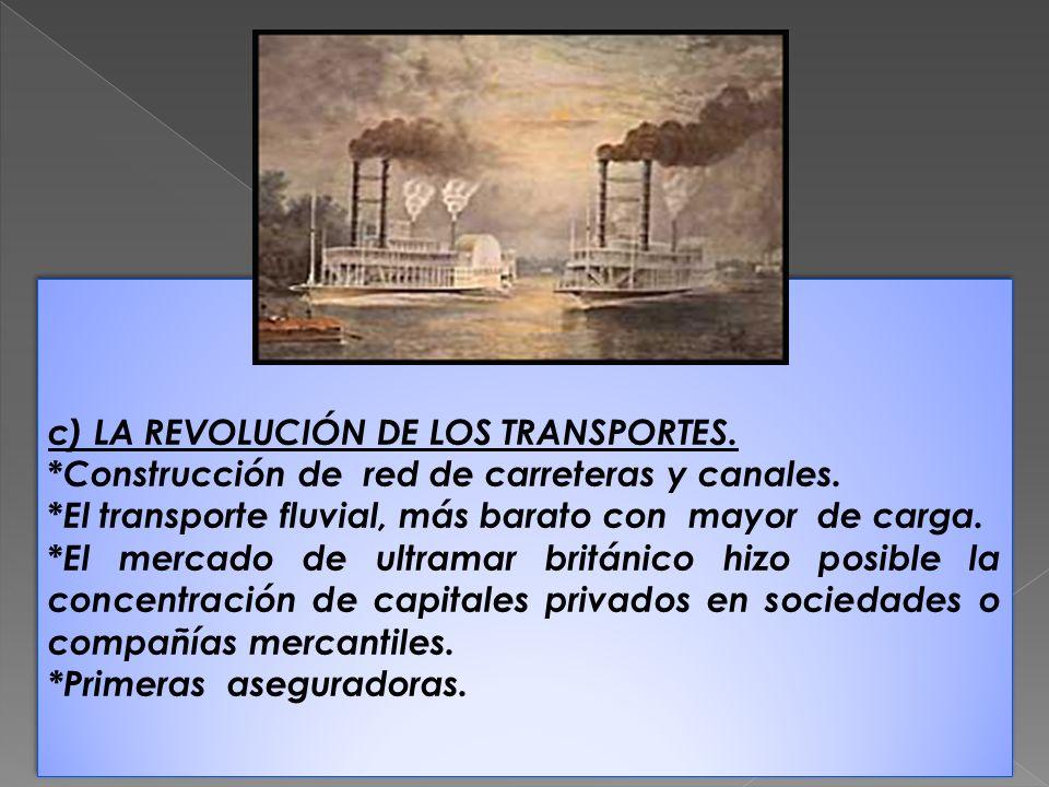 c) LA REVOLUCIÓN DE LOS TRANSPORTES. * Construcción de red de carreteras y canales. * El transporte fluvial, más barato con mayor de carga. * El merca