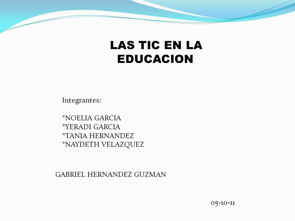 LAS TIC EN LA EDUCACION Integrantes: *NOELIA GARCIA *YERADI GARCIA *TANIA HERNANDEZ *NAYDETH VELAZQUEZ GABRIEL HERNANDEZ GUZMAN 05-10-11