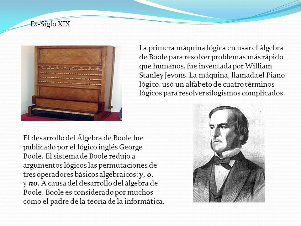 D.-Siglo XIX La primera máquina lógica en usar el álgebra de Boole para resolver problemas más rápido que humanos, fue inventada por William Stanley J