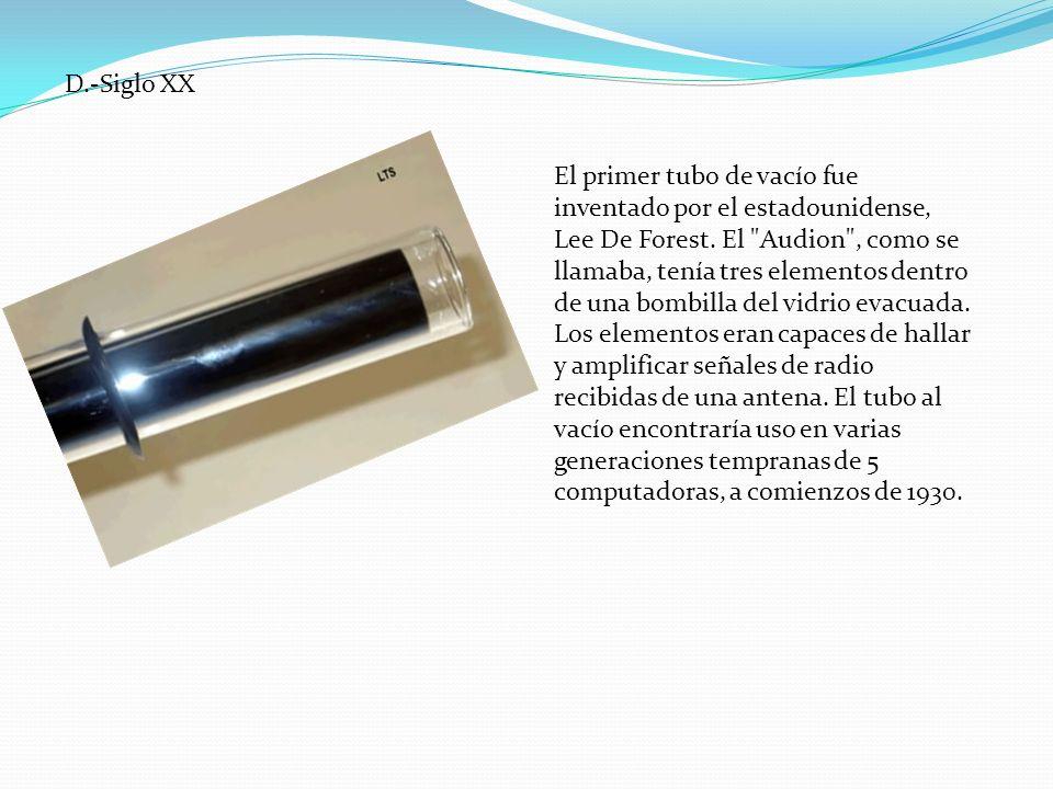 D.-Siglo XX El primer tubo de vacío fue inventado por el estadounidense, Lee De Forest. El