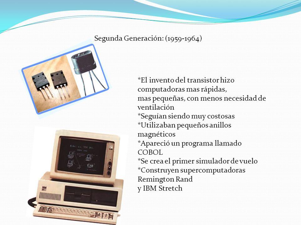 Segunda Generación: (1959-1964) *El invento del transistor hizo computadoras mas rápidas, mas pequeñas, con menos necesidad de ventilación *Seguían si