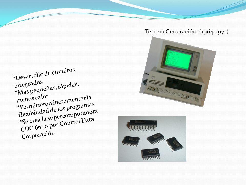 Tercera Generación: (1964-1971) *Desarrollo de circuitos integrados *Mas pequeñas, rápidas, menos calor *Permitieron incrementar la flexibilidad de lo