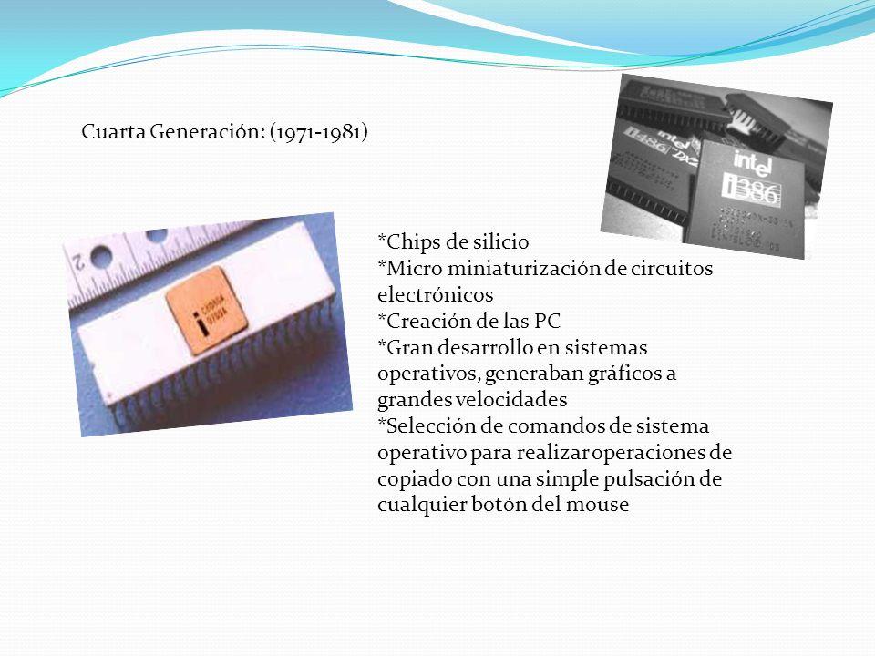 Cuarta Generación: (1971-1981) *Chips de silicio *Micro miniaturización de circuitos electrónicos *Creación de las PC *Gran desarrollo en sistemas ope
