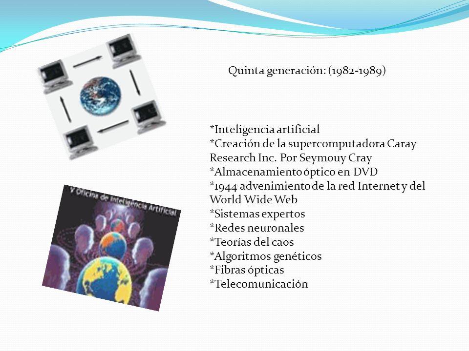 Quinta generación: (1982-1989) *Inteligencia artificial *Creación de la supercomputadora Caray Research Inc. Por Seymouy Cray *Almacenamiento óptico e