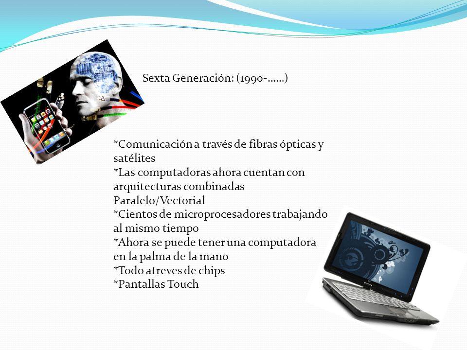 Sexta Generación: (1990-……) *Comunicación a través de fibras ópticas y satélites *Las computadoras ahora cuentan con arquitecturas combinadas Paralelo