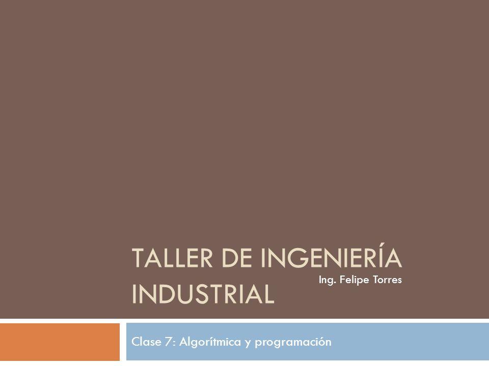 TALLER DE INGENIERÍA INDUSTRIAL Clase 7: Algorítmica y programación Ing. Felipe Torres