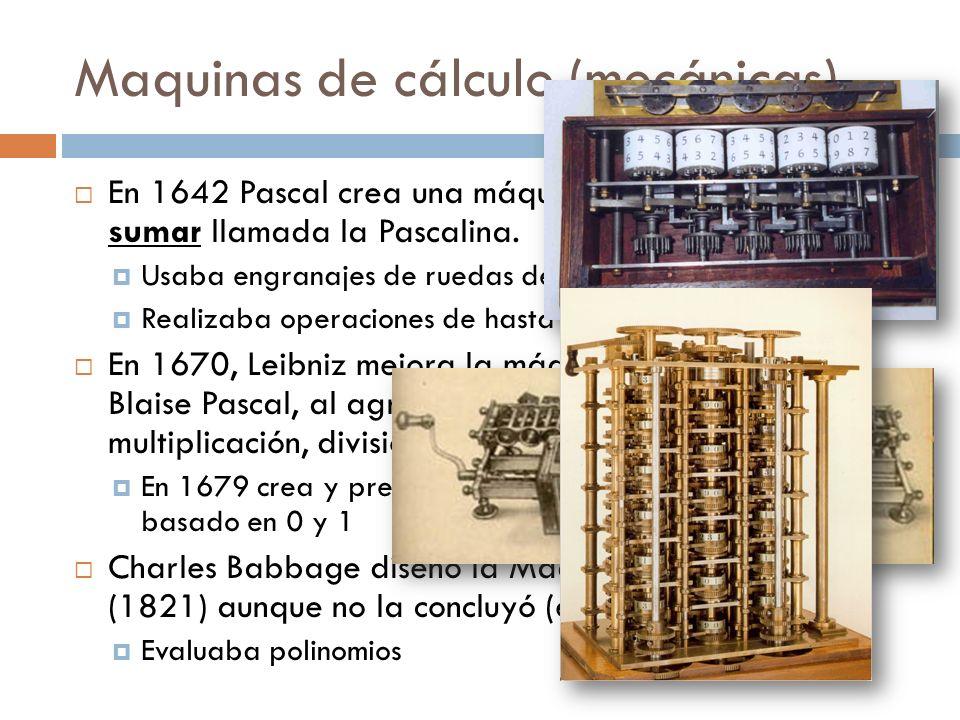 Maquinas de cálculo (mecánicas) En 1642 Pascal crea una máquina mecánica capaz de sumar llamada la Pascalina. Usaba engranajes de ruedas dentadas. Rea