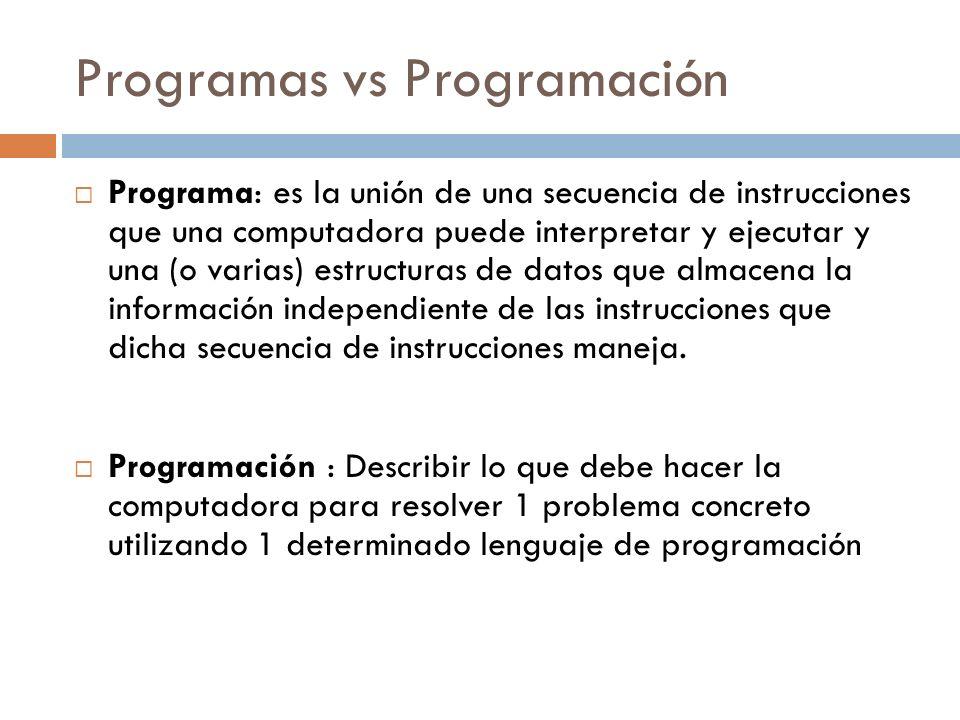 Programas vs Programación Programa: es la unión de una secuencia de instrucciones que una computadora puede interpretar y ejecutar y una (o varias) es