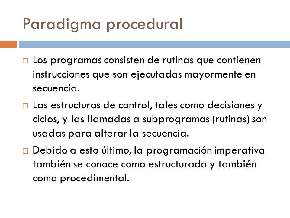 Paradigma procedural Los programas consisten de rutinas que contienen instrucciones que son ejecutadas mayormente en secuencia. Las estructuras de con