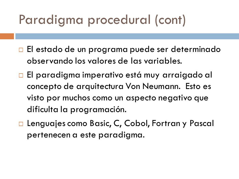 Paradigma procedural (cont) El estado de un programa puede ser determinado observando los valores de las variables. El paradigma imperativo está muy a
