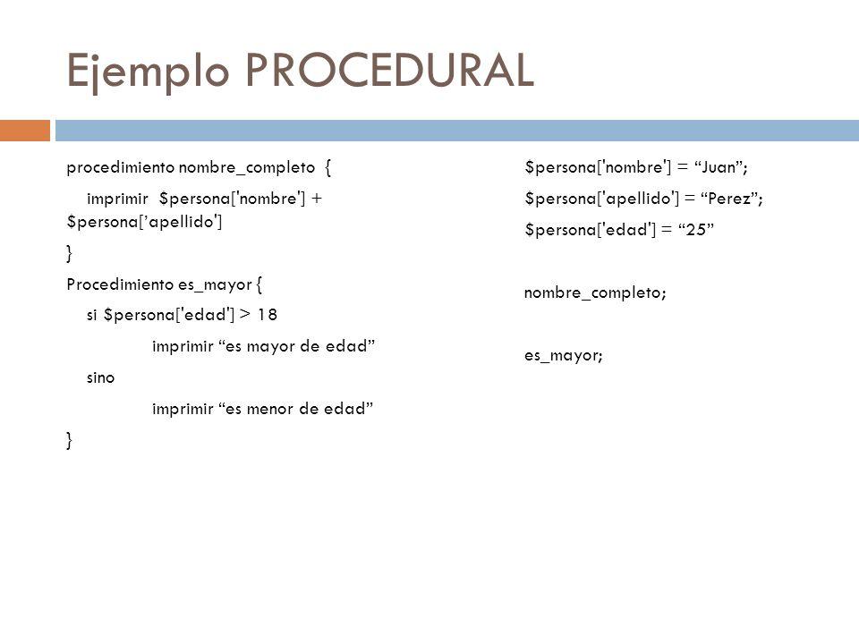 Ejemplo PROCEDURAL procedimiento nombre_completo { imprimir $persona['nombre'] + $persona[apellido'] } Procedimiento es_mayor { si $persona['edad'] >