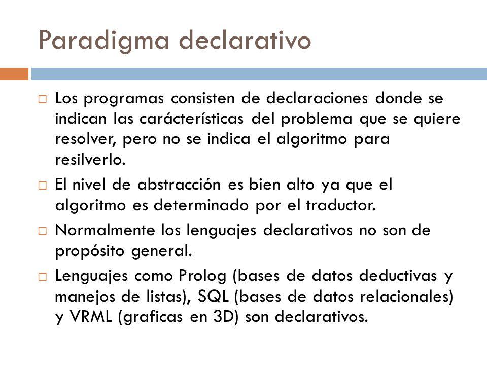Paradigma declarativo Los programas consisten de declaraciones donde se indican las carácterísticas del problema que se quiere resolver, pero no se in