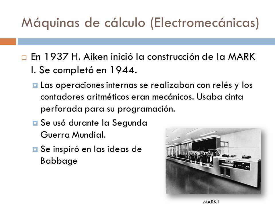 Máquinas de cálculo (Electromecánicas) En 1937 H. Aiken inició la construcción de la MARK I. Se completó en 1944. Las operaciones internas se realizab