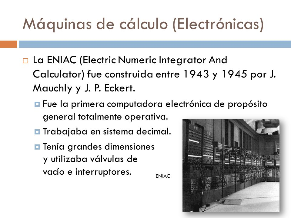 Máquinas de cálculo (Electrónicas) La ENIAC (Electric Numeric Integrator And Calculator) fue construida entre 1943 y 1945 por J. Mauchly y J. P. Ecker