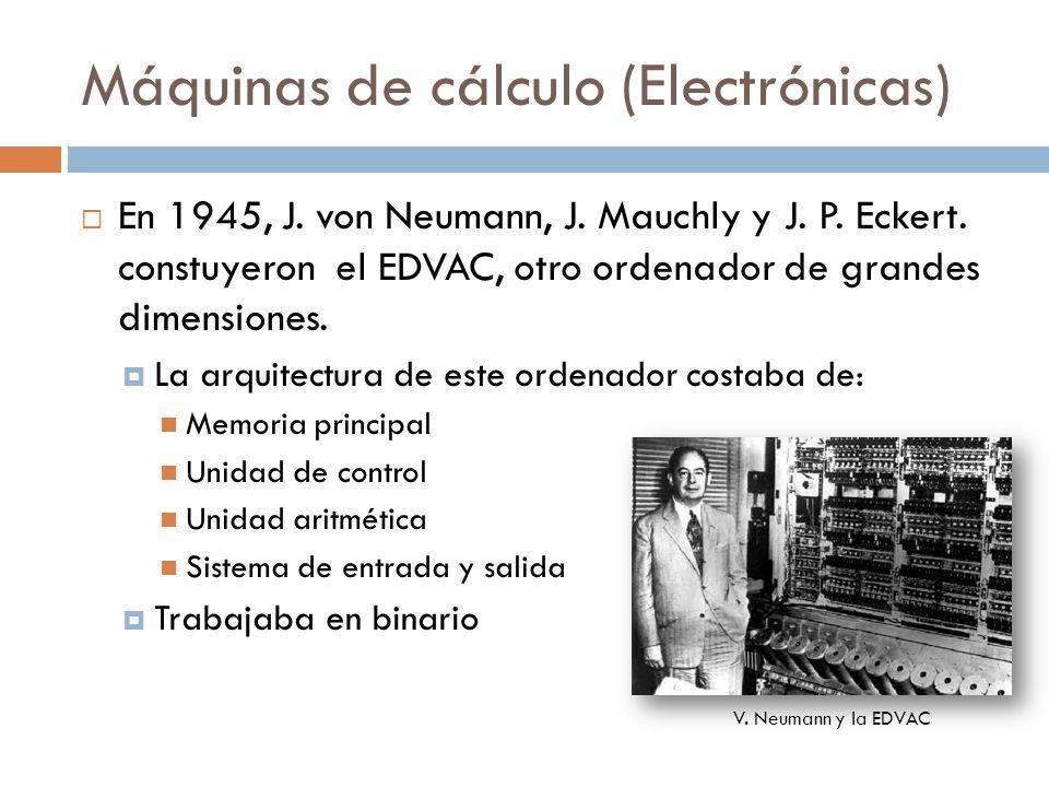 Máquinas de cálculo (Electrónicas) En 1945, J. von Neumann, J. Mauchly y J. P. Eckert. constuyeron el EDVAC, otro ordenador de grandes dimensiones. La