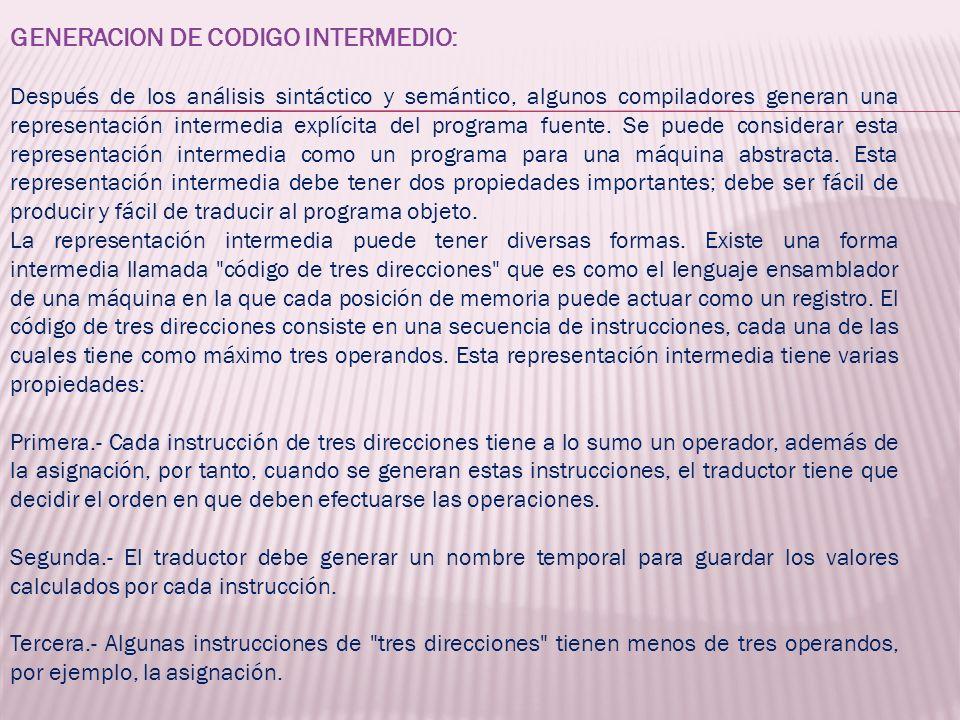 GENERACION DE CODIGO INTERMEDIO: Después de los análisis sintáctico y semántico, algunos compiladores generan una representación intermedia explícita