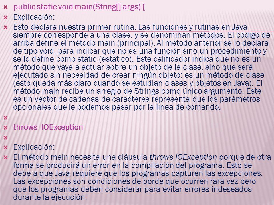 public static void main(String[] args) { Explicación: Esto declara nuestra primer rutina. Las funciones y rutinas en Java siempre corresponde a una cl