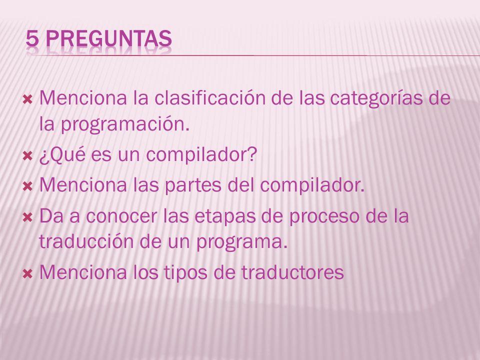 Menciona la clasificación de las categorías de la programación. ¿Qué es un compilador? Menciona las partes del compilador. Da a conocer las etapas de