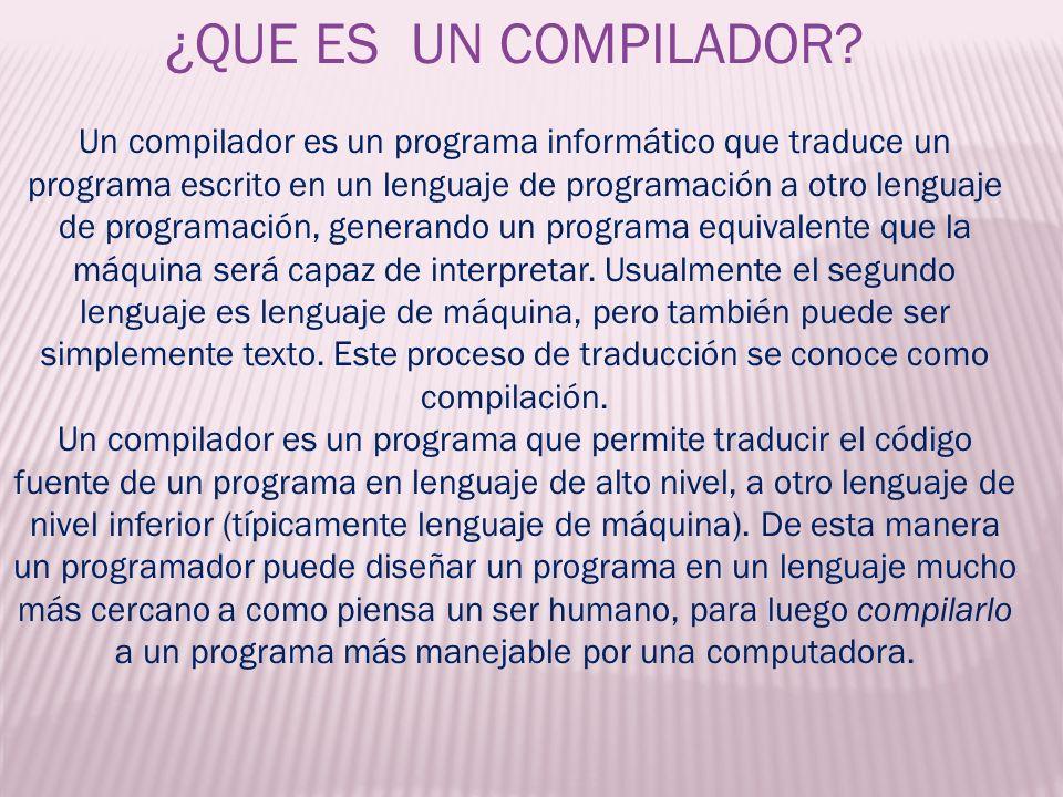 ¿QUE ES UN COMPILADOR? Un compilador es un programa informático que traduce un programa escrito en un lenguaje de programación a otro lenguaje de prog