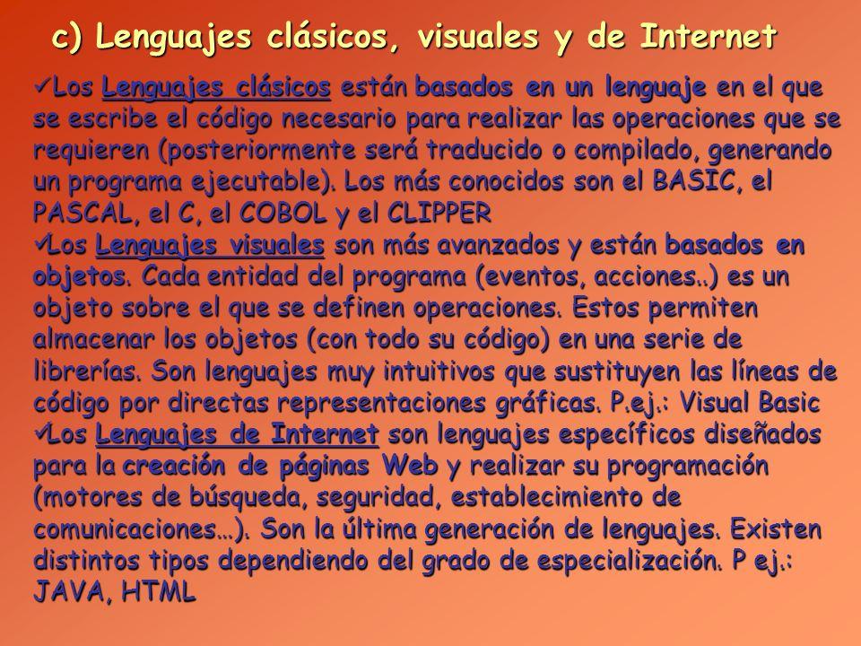 d) Por el Objetivo Los programas pueden clasificarse por el objetivo para el que fueron creados: BASIC, PASCAL: aprendizaje de programación BASIC, PASCAL: aprendizaje de programación C y C++: programación de sistemas C y C++: programación de sistemas COBOL, RPG, Natural: gestión de empresas COBOL, RPG, Natural: gestión de empresas FORTRAN: cálculo numérico FORTRAN: cálculo numérico CLIPPER, ACESS, Dbase, Delphi, SQL: bases de datos CLIPPER, ACESS, Dbase, Delphi, SQL: bases de datos Visual BASIC, Visual C: programación en Windows Visual BASIC, Visual C: programación en Windows HTLM, JAVA, PERL: Internet (páginas Web) HTLM, JAVA, PERL: Internet (páginas Web) Lingo: programas multimedia Lingo: programas multimedia Prolog, Lisp: Inteligencia Artificial Prolog, Lisp: Inteligencia Artificial