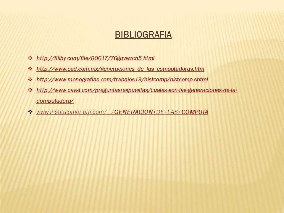BIBLIOGRAFIA http://fliiby.com/file/80617/76gqvwzch5.html http://www.cad.com.mx/generaciones_de_las_computadoras.htm http://www.monografias.com/trabaj