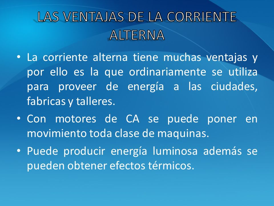 La corriente alterna tiene muchas ventajas y por ello es la que ordinariamente se utiliza para proveer de energía a las ciudades, fabricas y talleres.