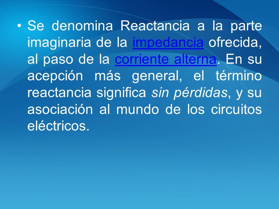 Se denomina Reactancia a la parte imaginaria de la impedancia ofrecida, al paso de la corriente alterna. En su acepción más general, el término reacta