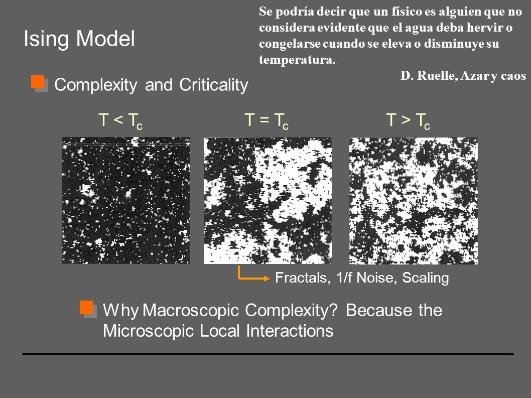 Ising Model Complexity and Criticality T < T c T = T c T > T c Fractals, 1/f Noise, Scaling Why Macroscopic Complexity? Because the Microscopic Local