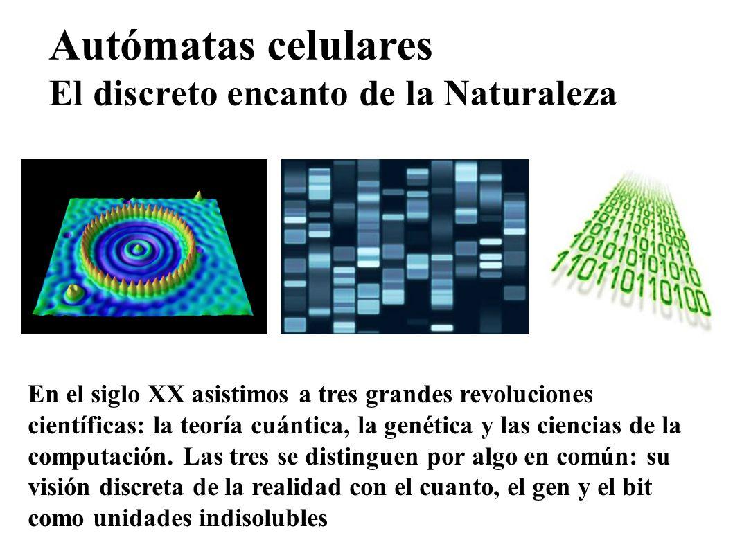 Autómatas celulares El discreto encanto de la Naturaleza En el siglo XX asistimos a tres grandes revoluciones científicas: la teoría cuántica, la gené