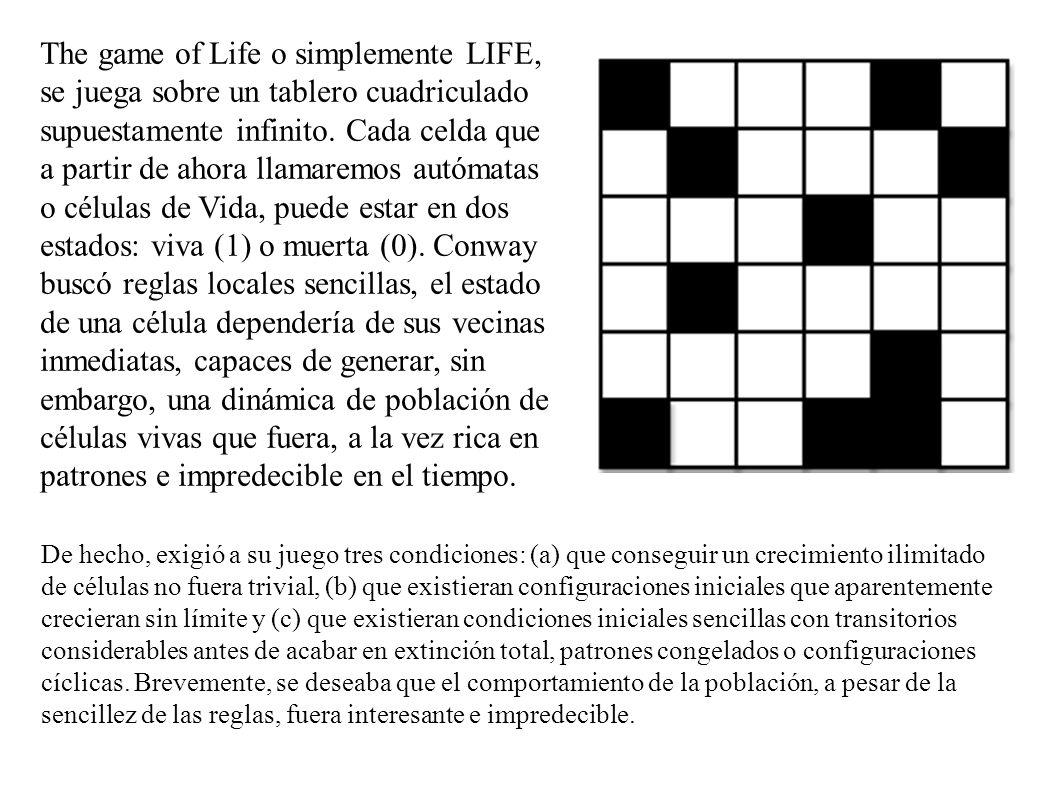 The game of Life o simplemente LIFE, se juega sobre un tablero cuadriculado supuestamente infinito. Cada celda que a partir de ahora llamaremos autóma
