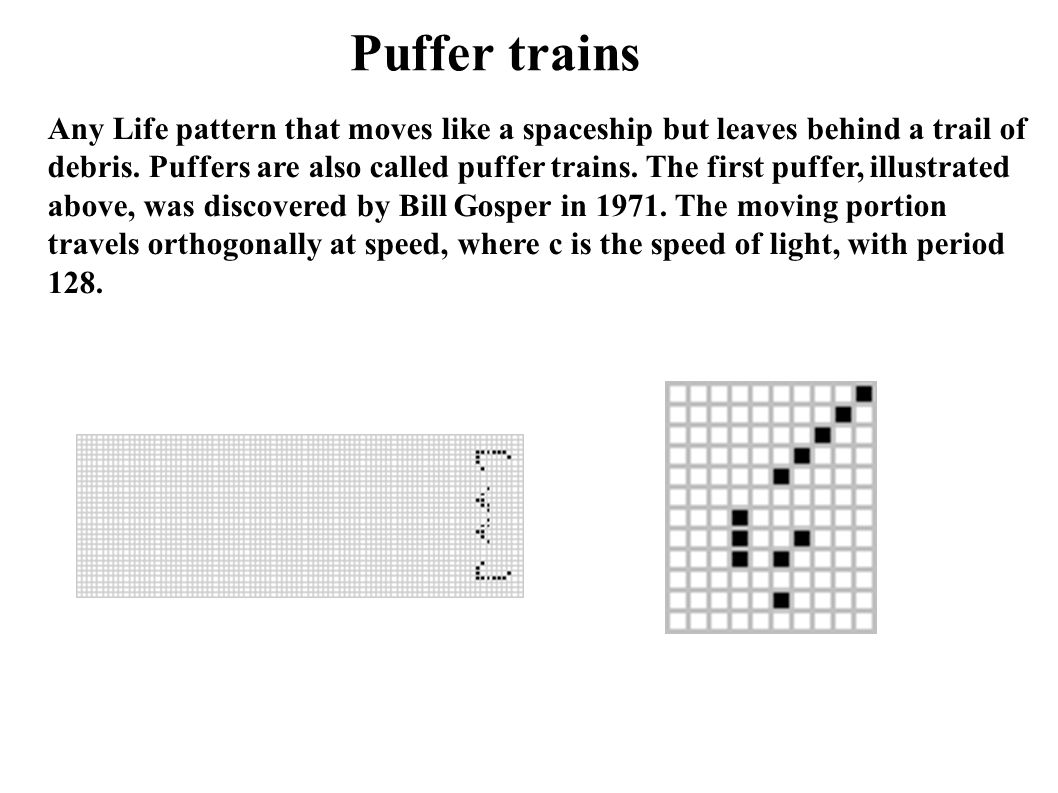 Any Life pattern that moves like a spaceship but leaves behind a trail of debris. Puffers are also called puffer trains. The first puffer, illustrated