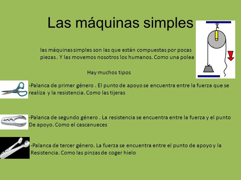 Las máquinas simples las máquinas simples son las que están compuestas por pocas piezas. Y las movemos nosotros los humanos. Como una polea -Palanca d