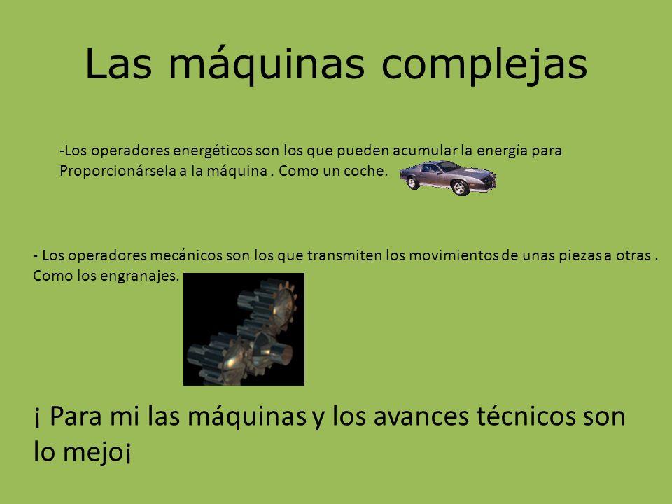 Las máquinas complejas -Los operadores energéticos son los que pueden acumular la energía para Proporcionársela a la máquina. Como un coche. - Los ope