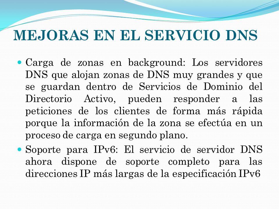 MEJORAS EN EL SERVICIO DNS Carga de zonas en background: Los servidores DNS que alojan zonas de DNS muy grandes y que se guardan dentro de Servicios d