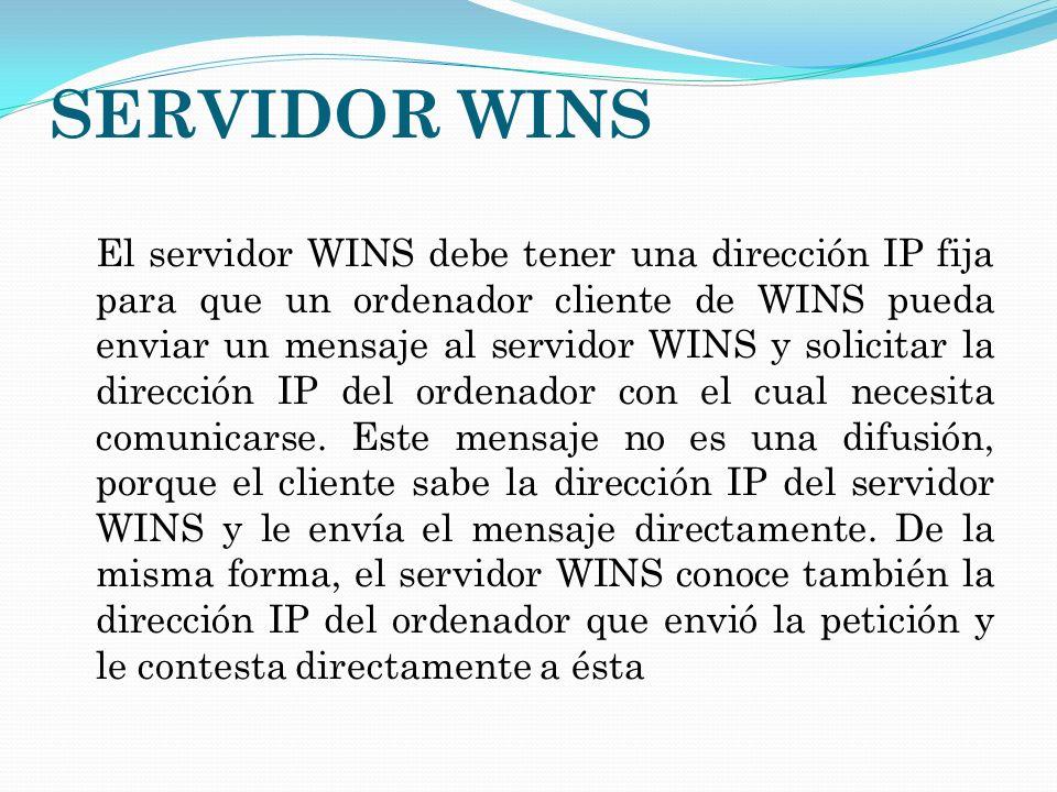 SERVIDOR WINS El servidor WINS debe tener una dirección IP fija para que un ordenador cliente de WINS pueda enviar un mensaje al servidor WINS y solic