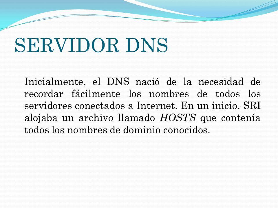 SERVIDOR DNS Inicialmente, el DNS nació de la necesidad de recordar fácilmente los nombres de todos los servidores conectados a Internet. En un inicio