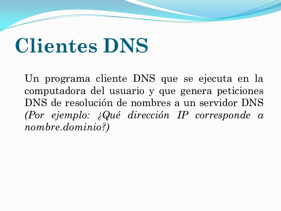 Clientes DNS Un programa cliente DNS que se ejecuta en la computadora del usuario y que genera peticiones DNS de resolución de nombres a un servidor D