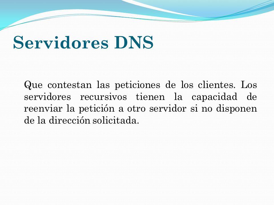 Servidores DNS Que contestan las peticiones de los clientes. Los servidores recursivos tienen la capacidad de reenviar la petición a otro servidor si