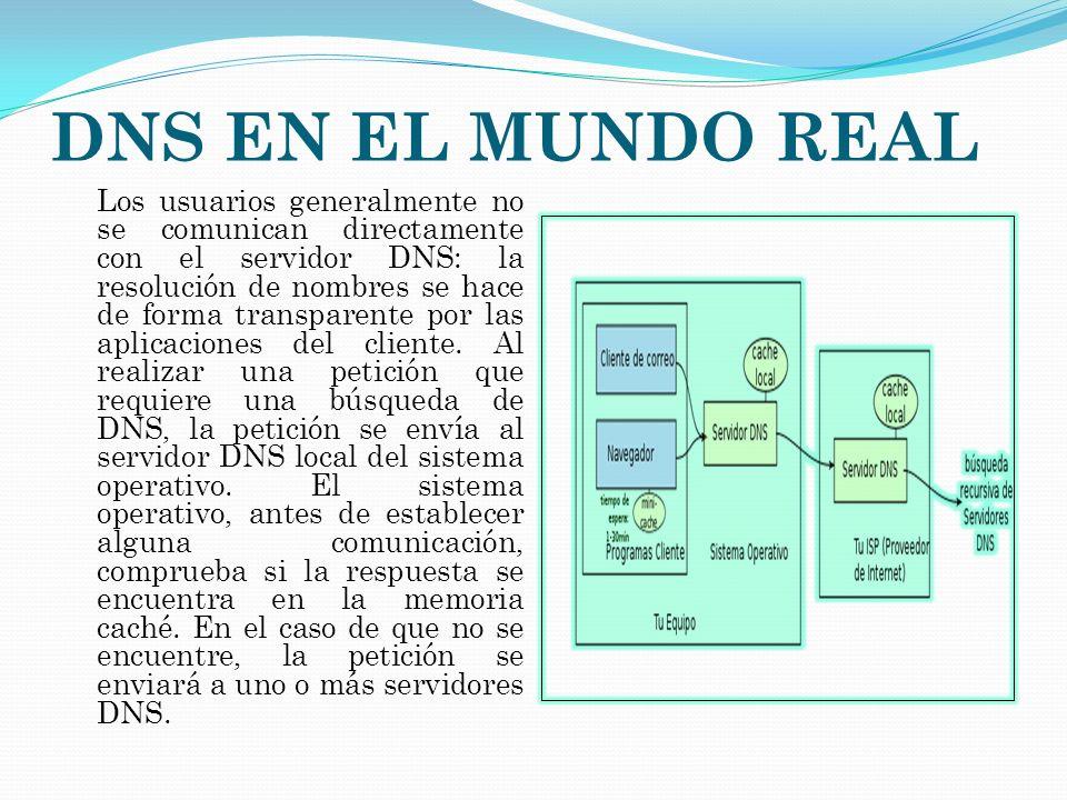 DNS EN EL MUNDO REAL Los usuarios generalmente no se comunican directamente con el servidor DNS: la resolución de nombres se hace de forma transparent
