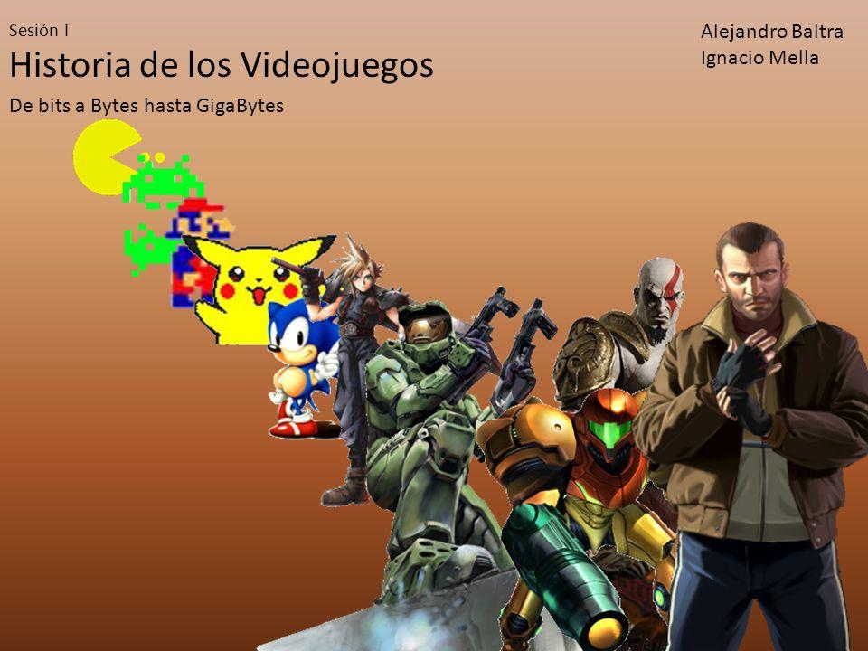 Historia de los Videojuegos De bits a Bytes hasta GigaBytes Sesión I Alejandro Baltra Ignacio Mella