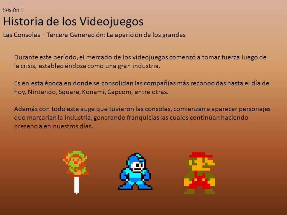 Sesión I Historia de los Videojuegos Las Consolas – Tercera Generación: La aparición de los grandes Durante este período, el mercado de los videojuegos comenzó a tomar fuerza luego de la crisis, estableciéndose como una gran industria.