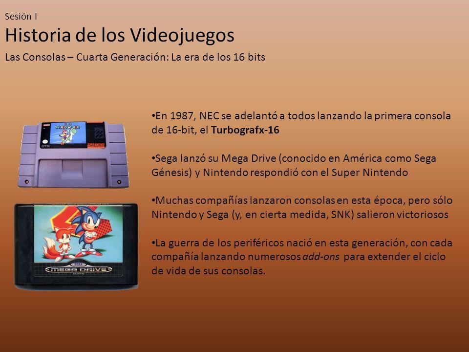 Sesión I Historia de los Videojuegos Las Consolas – Cuarta Generación: La era de los 16 bits En 1987, NEC se adelantó a todos lanzando la primera consola de 16-bit, el Turbografx-16 Sega lanzó su Mega Drive (conocido en América como Sega Génesis) y Nintendo respondió con el Super Nintendo Muchas compañías lanzaron consolas en esta época, pero sólo Nintendo y Sega (y, en cierta medida, SNK) salieron victoriosos La guerra de los periféricos nació en esta generación, con cada compañía lanzando numerosos add-ons para extender el ciclo de vida de sus consolas.