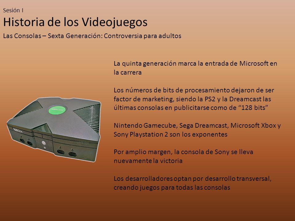 Sesión I Historia de los Videojuegos Las Consolas – Sexta Generación: Controversia para adultos La quinta generación marca la entrada de Microsoft en